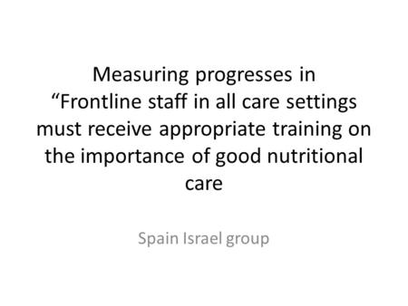 "Measuring progresses in ""Frontline staff in all care settings must receive appropriate training on the importance of good nutritional care Spain Israel."