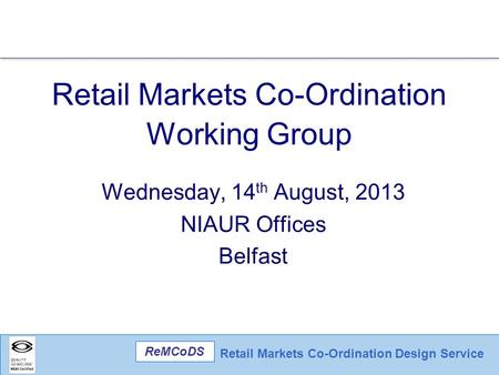 Retail Markets Co-Ordination Design Service ReMCoDS Retail Markets Co-Ordination Working Group Wednesday, 14 th August, 2013 NIAUR Offices Belfast.