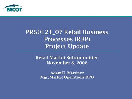 PR50121_07 Retail Business Processes (RBP) Project Update Retail Market Subcommittee November 8, 2006 Adam D. Martinez Mgr, Market Operations DPO.
