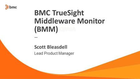 © Copyright 2014 BMC Software, Inc.1 — Lead Product Manager Scott Bleasdell BMC TrueSight Middleware Monitor (BMM)