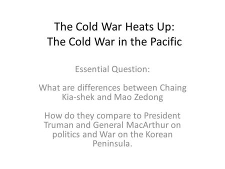 The Cold War Heats Up: The Cold War in the Pacific Essential Question: What are differences between Chaing Kia-shek and Mao Zedong How do they compare.