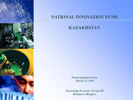 Financing Innovation March 25, 2004 Knowledge Economy Forum III Budapest, Hungary NATIONAL INNOVATION FUND KAZAKHSTAN.