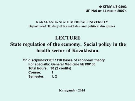 LECTURE State regulation of the economy. Social policy in the health sector of Kazakhstan. Ф КГМУ 4/3-04/03 ИП №6 от 14 июня 2007г. KARAGANDA STATE MEDICAL.