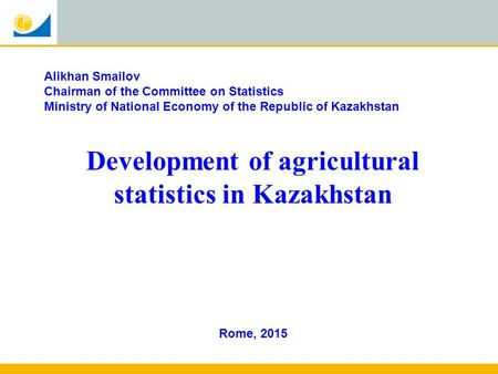Rome, 2015 Alikhan Smailov Chairman of the Committee on Statistics Ministry of National Economy of the Republic of Kazakhstan Development of agricultural.