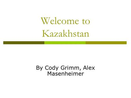 Welcome to Kazakhstan By Cody Grimm, Alex Masenheimer.