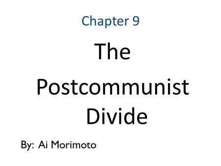 Chapter 9 The Postcommunist Divide By: Ai Morimoto.