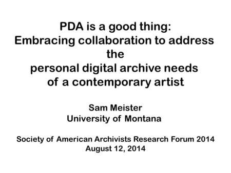 PDA is a good thing: Embracing collaboration to address the personal digital archive needs of a contemporary artist Sam Meister University of Montana Society.