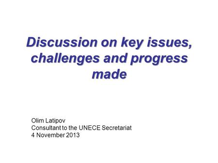 Discussion on key issues, challenges and progress made Olim Latipov Consultant to the UNECE Secretariat 4 November 2013.