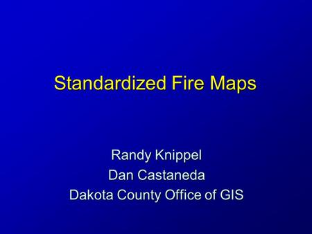 Standardized Fire Maps Randy Knippel Dan Castaneda Dakota County Office of GIS.