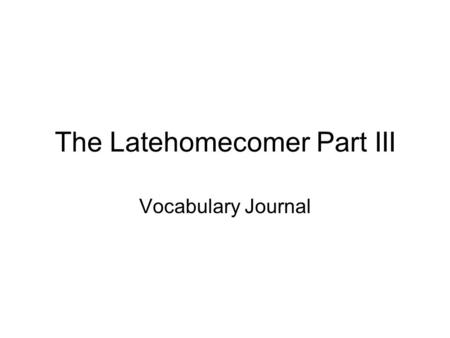 The Latehomecomer Part III Vocabulary Journal. Vocab Journal (Remember to leave enough room for all 5 parts that are required) 1) Write the word and the.