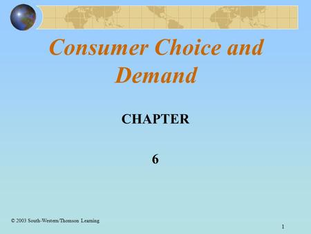 1 Consumer Choice and Demand CHAPTER 6 © 2003 South-Western/Thomson Learning.