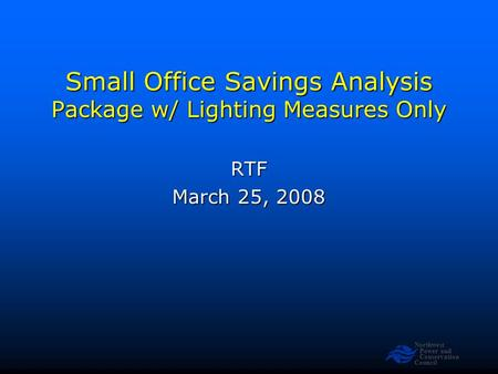 Northwest Power and Conservation Council Small Office Savings Analysis Package w/ Lighting Measures Only RTF March 25, 2008.