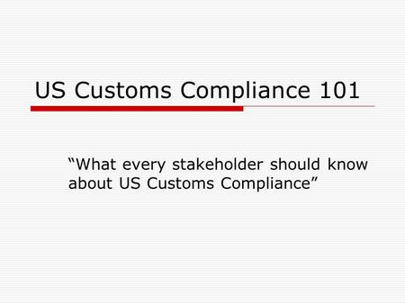 "US Customs Compliance 101 ""What every stakeholder should know about US Customs Compliance"""
