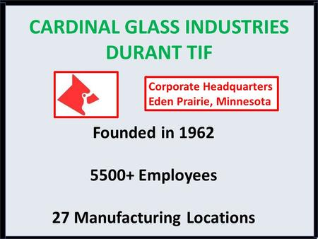 CARDINAL GLASS INDUSTRIES DURANT TIF Founded in 1962 5500+ Employees 27 Manufacturing Locations Corporate Headquarters Eden Prairie, Minnesota.