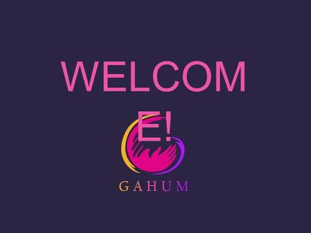 WELCOM E!. GAHUM SCHOOL SESSION 1.How will we implement the GAHUM Program through the GAHUM sessions in schools? 2.When can we say that the GAHUM Program.