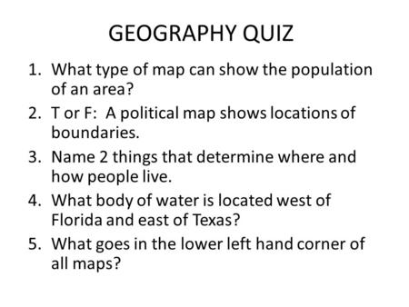 GEOGRAPHY QUIZ 1.What type of map can show the population of an area? 2.T or F: A political map shows locations of boundaries. 3.Name 2 things that determine.