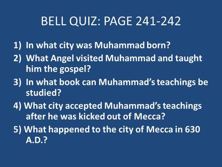 BELL QUIZ: PAGE 241-242 1)In what city was Muhammad born? 2)What Angel visited Muhammad and taught him the gospel? 3)In what book can Muhammad's teachings.
