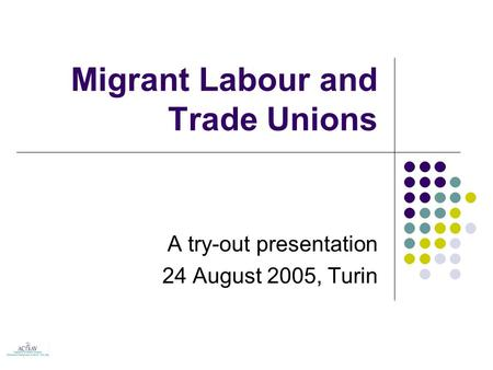 Migrant Labour and Trade Unions A try-out presentation 24 August 2005, Turin.