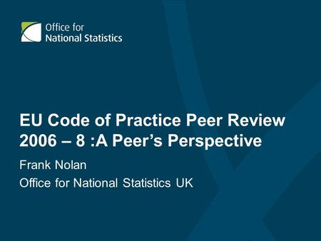 EU Code of Practice Peer Review 2006 – 8 :A Peer's Perspective Frank Nolan Office for National Statistics UK.