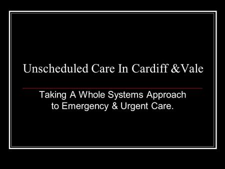 Unscheduled Care In Cardiff &Vale Taking A Whole Systems Approach to Emergency & Urgent Care.