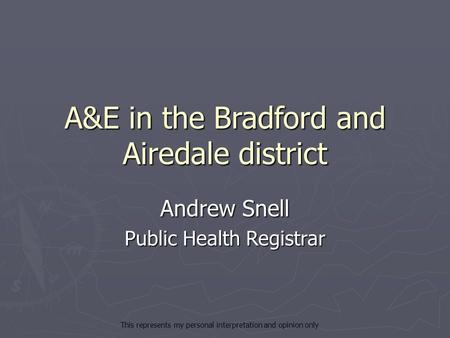 A&E in the Bradford and Airedale district Andrew Snell Public Health Registrar This represents my personal interpretation and opinion only.