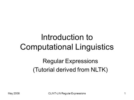 May 2008CLINT-LIN Regular Expressions1 Introduction to Computational Linguistics Regular Expressions (Tutorial derived from NLTK)
