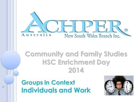 Community and Family Studies HSC Enrichment Day 2014 Groups in Context Individuals and Work.
