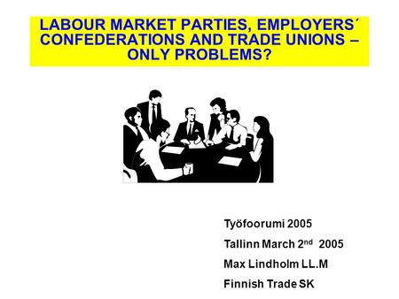 Työfoorumi 2005 Tallinn March 2 nd 2005 Max Lindholm LL.M Finnish Trade SK LABOUR MARKET PARTIES, EMPLOYERS´ CONFEDERATIONS AND TRADE UNIONS – ONLY PROBLEMS?