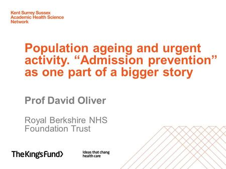 "Population ageing and urgent activity. ""Admission prevention"" as one part of a bigger story Prof David Oliver Royal Berkshire NHS Foundation Trust."