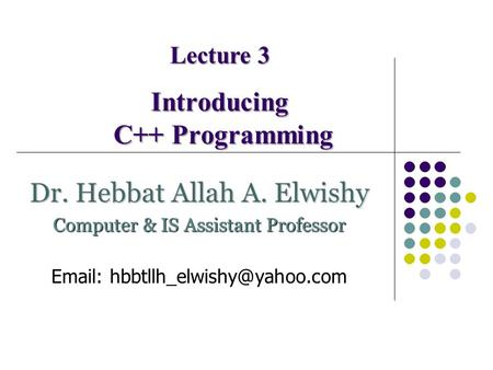 Introducing C++ Programming Lecture 3 Dr. Hebbat Allah A. Elwishy Computer & IS Assistant Professor