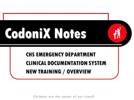 CodoniX Notes CHS EMERGENCY DEPARTMENT CLINICAL DOCUMENTATION SYSTEM NEW TRAINING / OVERVIEW.