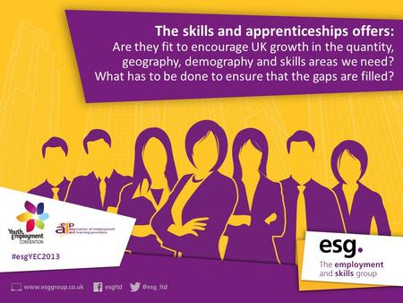 Join in the debate #esgYEC2013 The skills and apprenticeships offers: Are they fit to encourage UK growth in the quantity, geography, demography and skills.