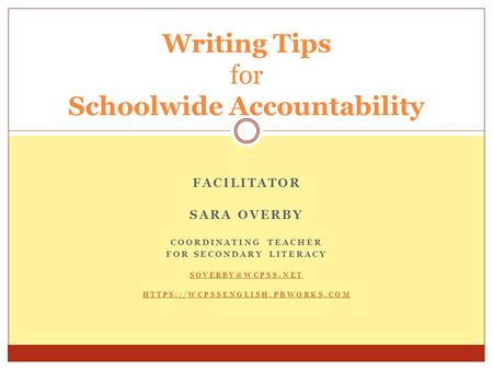FACILITATOR SARA OVERBY COORDINATING TEACHER FOR SECONDARY LITERACY HTTPS://WCPSSENGLISH.PBWORKS.COM Writing Tips for Schoolwide Accountability.