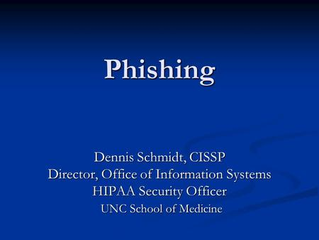 Phishing Dennis Schmidt, CISSP Director, Office of Information Systems HIPAA Security Officer UNC School of Medicine UNC School of Medicine.