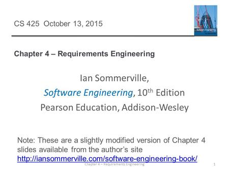 Chapter 4 – Requirements Engineering 1 CS 425 October 13, 2015 Ian Sommerville, Software Engineering, 10 th Edition Pearson Education, Addison-Wesley Note: