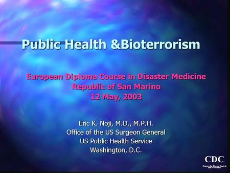 CDC Centers for Disease Control and Prevention Public Health &Bioterrorism European Diploma Course in Disaster Medicine Republic of San Marino 12 May,