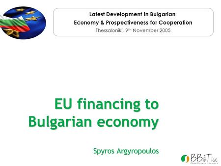 EU financing to Bulgarian economy Spyros Argyropoulos Latest Development in Bulgarian Economy & Prospectiveness for Cooperation Thessaloniki, 9 th November.