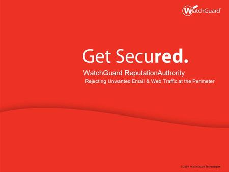 © 2009 WatchGuard Technologies WatchGuard ReputationAuthority Rejecting Unwanted Email & Web Traffic at the Perimeter.