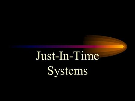 Just-In-Time Systems. JIT/Lean Production Just-in-time: Repetitive production system in which processing and movement of materials and goods occur just.