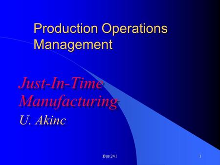 Bus 2411 Production Operations Management Just-In-Time Manufacturing U. Akinc Just-In-Time Manufacturing U. Akinc.