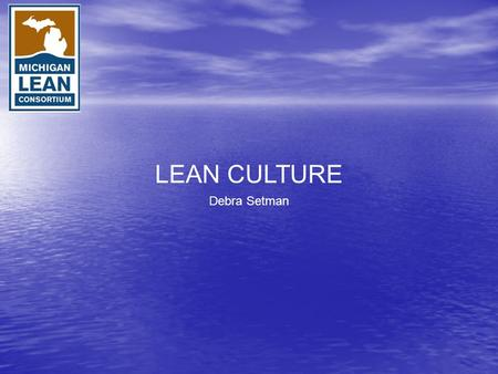 LEAN CULTURE Debra Setman. 2 Group Exercise Part 1: What Is Organizational Culture? 2 Rituals and Routines Symbols Organizational Structures Control Systems.