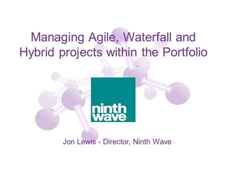 Managing Agile, Waterfall and Hybrid projects within the Portfolio Jon Lewis - Director, Ninth Wave.