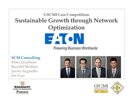 GSCMI Case Competition: Sustainable Growth through Network Optimization SCM Consulting Peter Jacobson Raudel Medina Javier Arguello Jin Guo.