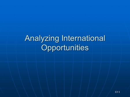 Analyzing International Opportunities 13-1. Choosing Marketing and Production Sites and Geographic Strategy Companies must determine where to market and.