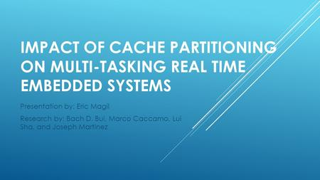 IMPACT OF CACHE PARTITIONING ON MULTI-TASKING REAL TIME EMBEDDED SYSTEMS Presentation by: Eric Magil Research by: Bach D. Bui, Marco Caccamo, Lui Sha,