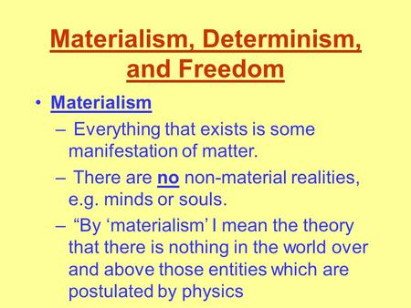 Materialism, Determinism, and Freedom Materialism – Everything that exists is some manifestation of matter. – There are no non-material realities, e.g.