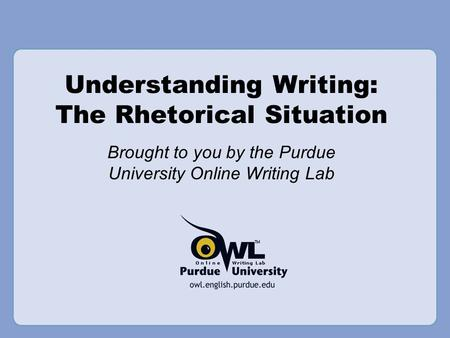 Understanding Writing: The Rhetorical Situation Brought to you by the Purdue University Online Writing Lab.