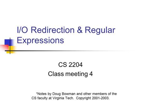 I/O Redirection & Regular Expressions CS 2204 Class meeting 4 *Notes by Doug Bowman and other members of the CS faculty at Virginia Tech. Copyright 2001-2003.