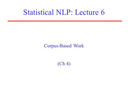 Statistical NLP: Lecture 6 Corpus-Based Work (Ch 4)