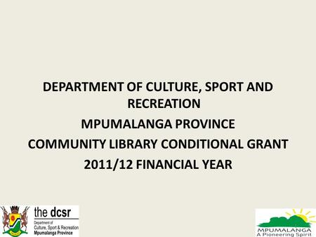 DEPARTMENT OF CULTURE, SPORT AND RECREATION MPUMALANGA PROVINCE COMMUNITY LIBRARY CONDITIONAL GRANT 2011/12 FINANCIAL YEAR 1.